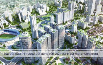 Sức bật của Thị trường bất động sản 2021 đánh bài mọi chướng ngại